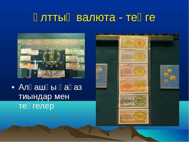 Ұлттық валюта - теңге Алғашқы қағаз тиындар мен теңгелер