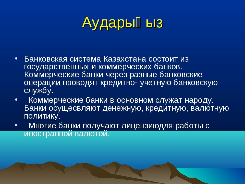 Аударыңыз Банковская система Казахстана состоит из государственных и коммерче...