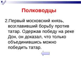 Полководцы 2.Первый московский князь, возглавивший борьбу против татар. Одерж