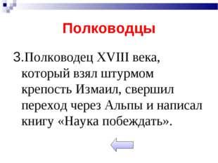 Полководцы 3.Полководец XVIII века, который взял штурмом крепость Измаил, све