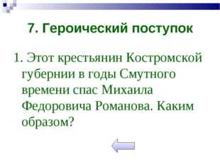 7. Героический поступок 1. Этот крестьянин Костромской губернии в годы Смутно
