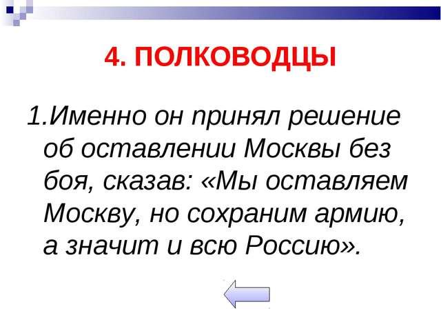 4. ПОЛКОВОДЦЫ 1.Именно он принял решение об оставлении Москвы без боя, сказав...