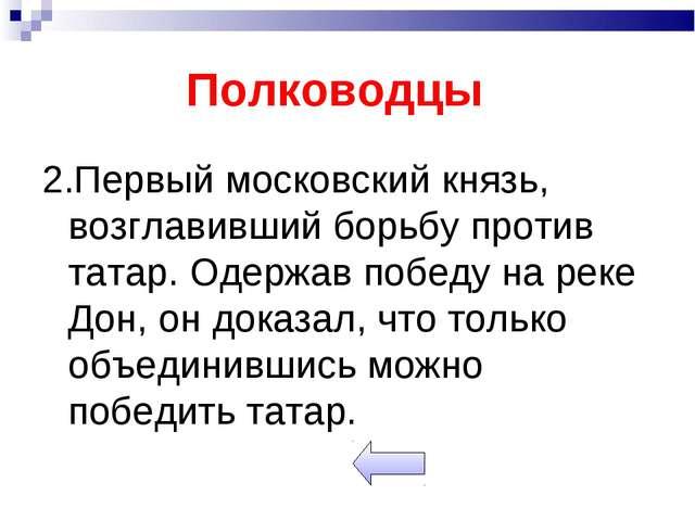 Полководцы 2.Первый московский князь, возглавивший борьбу против татар. Одерж...