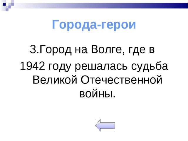 Города-герои 3.Город на Волге, где в 1942 году решалась судьба Великой Отечес...
