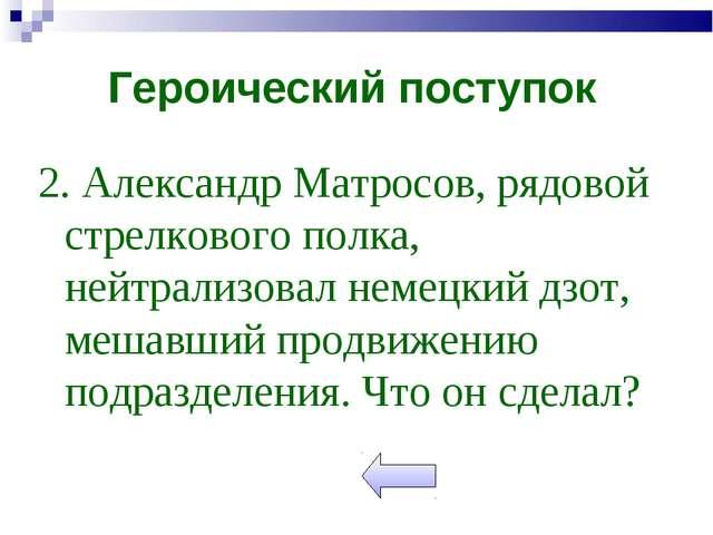 2. Александр Матросов, рядовой стрелкового полка, нейтрализовал немецкий дзот...