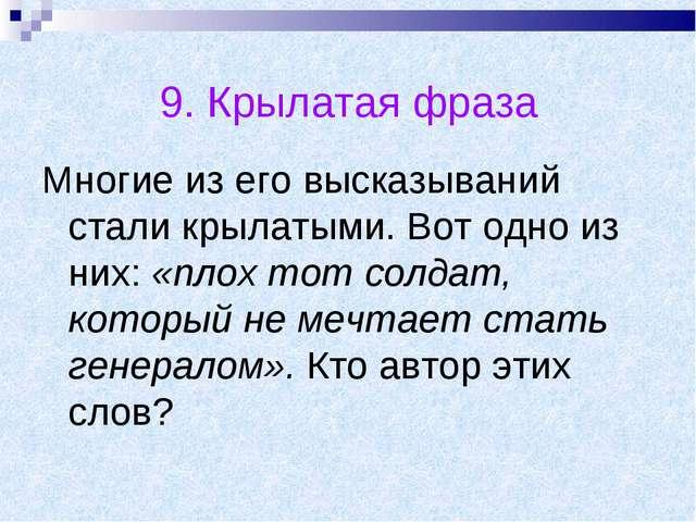 9. Крылатая фраза Многие из его высказываний стали крылатыми. Вот одно из них...