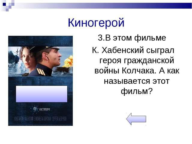 Киногерой 3.В этом фильме К. Хабенский сыграл героя гражданской войны Колчака...
