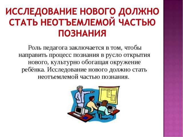 Роль педагога заключается в том, чтобы направить процесс познания в русло от...