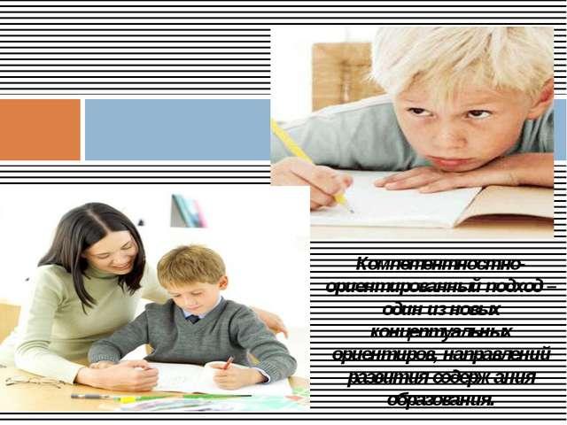 Компетентностно-ориентированный подход – один из новых концептуальных ориент...