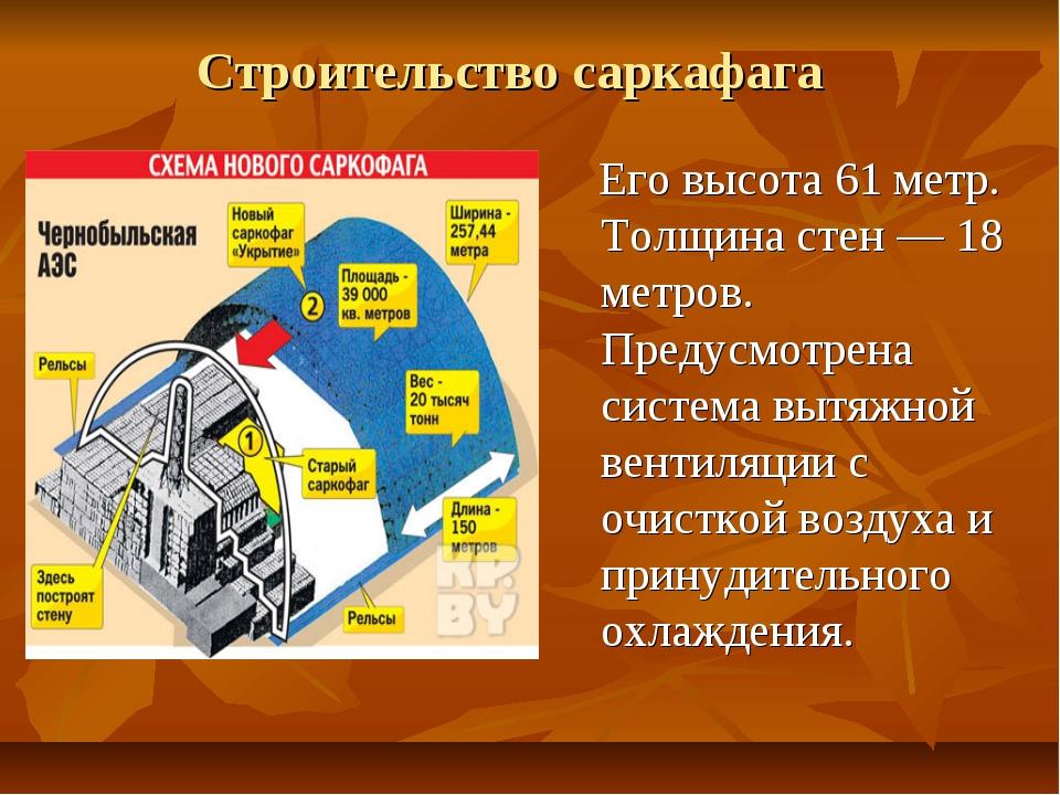Строительство саркафага Его высота 61 метр. Толщина стен — 18 метров. Предусм...