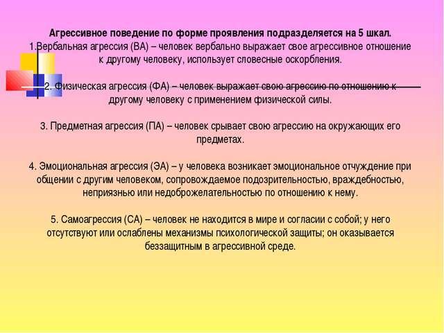 Агрессивное поведение по форме проявления подразделяется на 5 шкал. Вербальна...