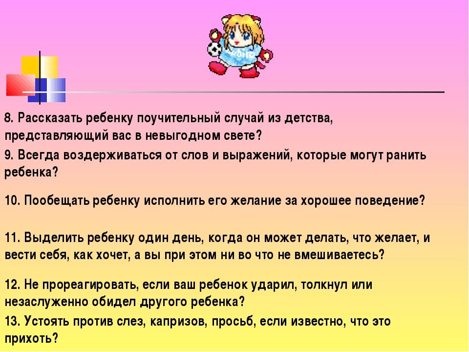 8. Рассказать ребенку поучительный случай из детства, представляющий вас в не...