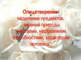 Олицетворение- наделение предметов, явлений природы чувствами, настроением, с