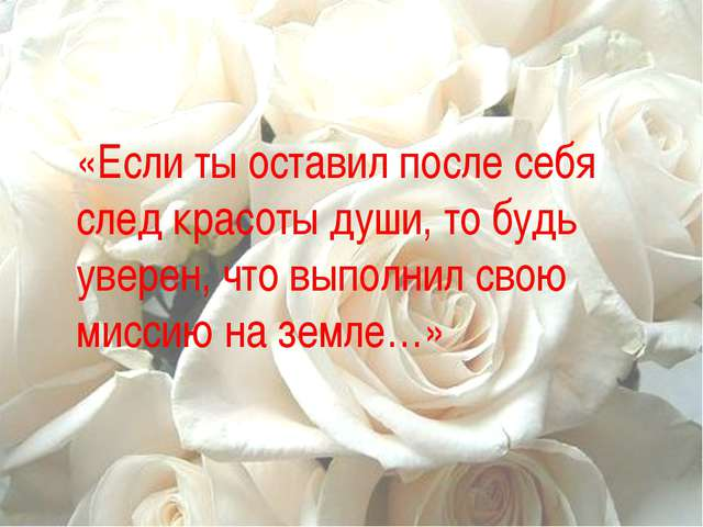 «Если ты оставил после себя след красоты души, то будь уверен, что выполнил с...