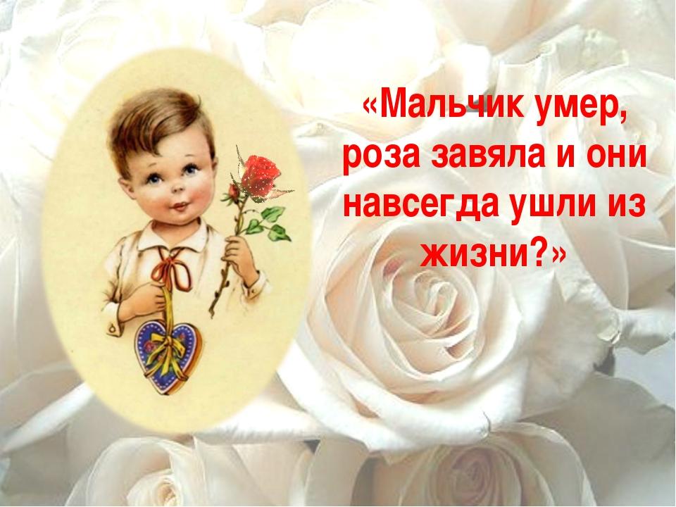 «Мальчик умер, роза завяла и они навсегда ушли из жизни?»