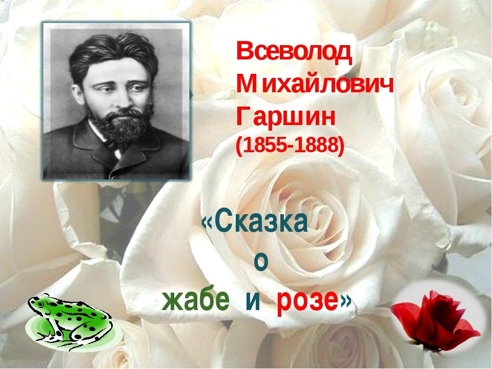 Всеволод Михайлович Гаршин (1855-1888) «Сказка о жабе и розе»
