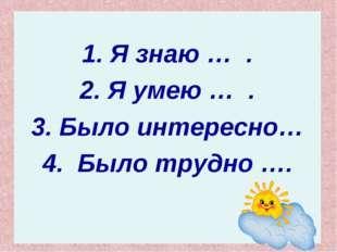 1. Я знаю … . 2. Я умею … . 3. Было интересно… 4. Было трудно ….
