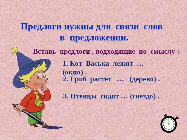 Предлоги нужны для связи слов в предложении. 1. Кот Васька лежит … (окно) . 2...