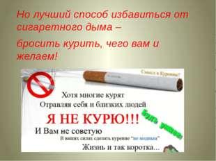Но лучший способ избавиться от сигаретного дыма – бросить курить, чего вам и