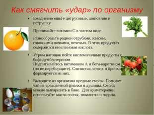 Как смягчить «удар» по организму Ежедневно ешьте цитрусовые, шиповник и петру