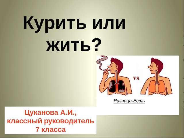 Курить или жить? Цуканова А.И., классный руководитель 7 класса