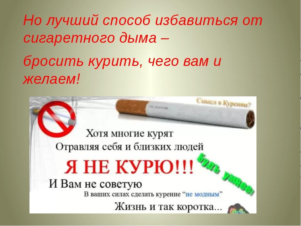 Но лучший способ избавиться от сигаретного дыма – бросить курить, чего вам и...