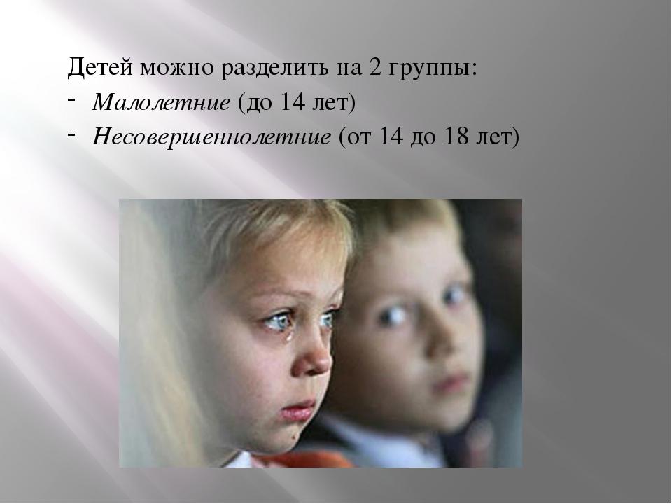 Детей можно разделить на 2 группы: Малолетние (до 14 лет) Несовершеннолетние...