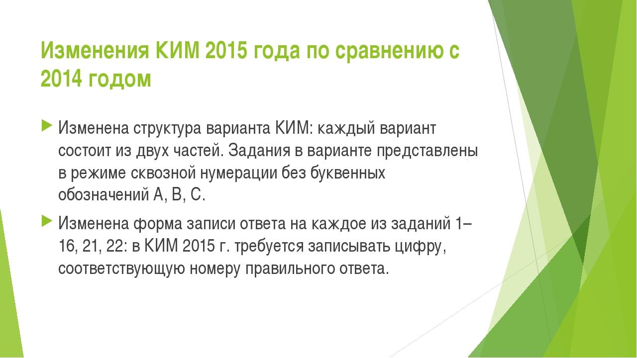 Изменения КИМ 2015 года по сравнению с 2014 годом Изменена структура варианта...