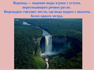 Водопад — падение воды в реке с уступа, пересекающего речное русло. Водопадом