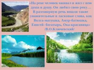 «На реке человек оживал и жил с нею душа в душу. Он любил свою реку… В разгов