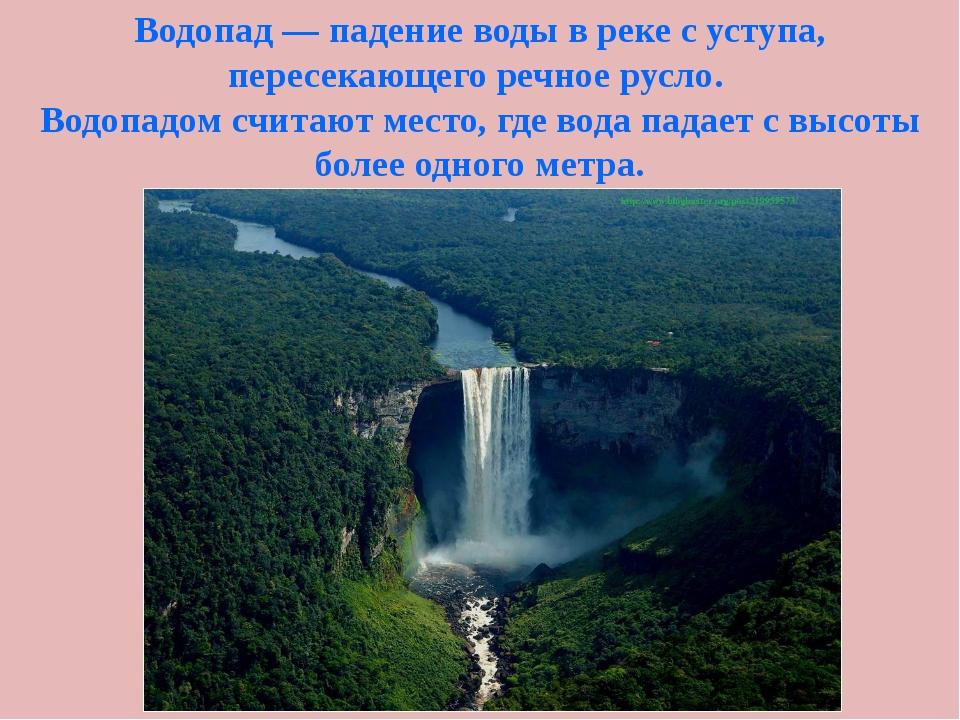Водопад — падение воды в реке с уступа, пересекающего речное русло. Водопадом...