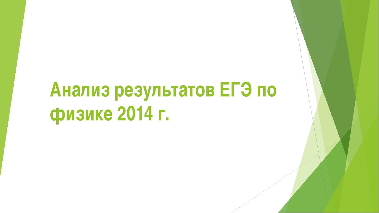 Анализ результатов ЕГЭ по физике 2014 г.
