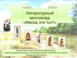 Литературный кроссворд «Маска, кто ты?» Выполнила Елена Ивановна Живичкова, у