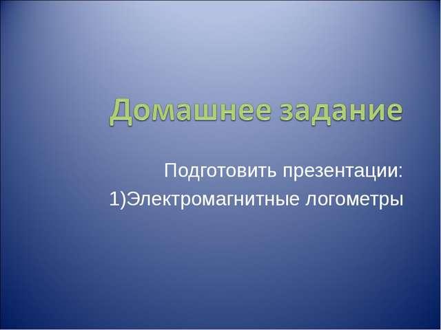 Подготовить презентации: Электромагнитные логометры