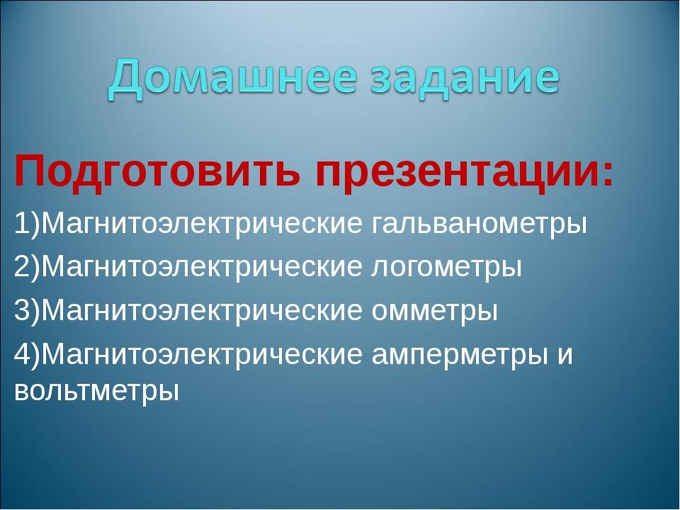 Подготовить презентации: Магнитоэлектрические гальванометры Магнитоэлектричес...