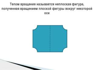 Телом вращения называется неплоская фигура, полученная вращением плоской фигу
