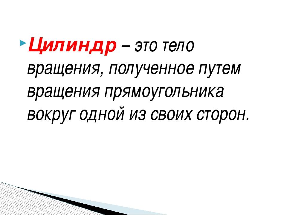 Цилиндр – это тело вращения, полученное путем вращения прямоугольника вокруг...