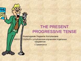 THE PRESENT PROGRESSIVE TENSE Ишкельдиева Людмила Иштугановна МБОУ «СОШ№20 с