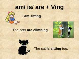 am/ is/ are + Ving I am sitting. The cats are climbing. The cat is sitting too.