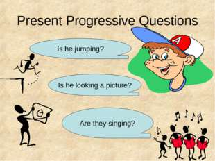 Present Progressive Questions Is he jumping? Is he looking a picture? Are the