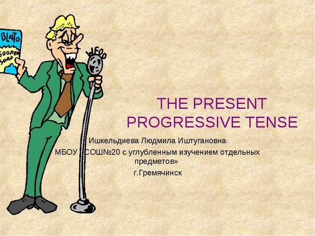THE PRESENT PROGRESSIVE TENSE Ишкельдиева Людмила Иштугановна МБОУ «СОШ№20 с...