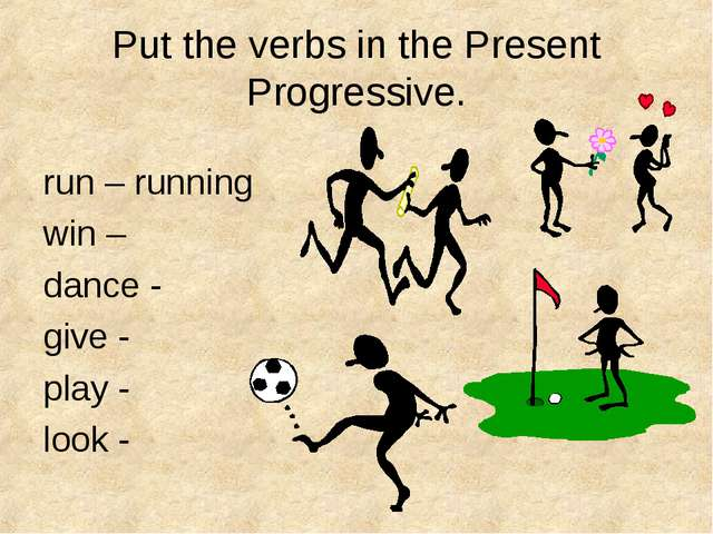 Put the verbs in the Present Progressive. run – running win – dance - give -...
