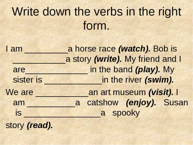 Write down the verbs in the right form. I am _________a horse race (watch). B...