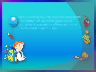 Цели: сообщить, что изучают фонетика и графика; об отличии гласных от согласн