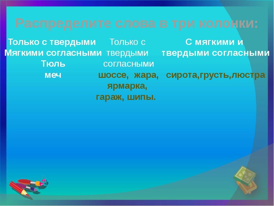 Распределите слова в три колонки: Только с твердыми Мягкими согласными Тюль м...