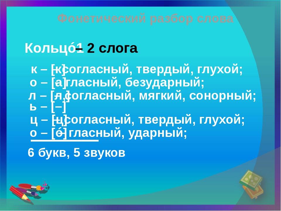 Фонетический разбор слова Кольцó1 – 2 слога к – [к] – согласный, твердый, глу...