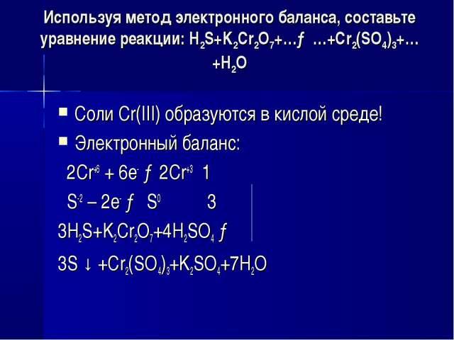 Используя метод электронного баланса, составьте уравнение pеакции: H2S+K2Cr2O...