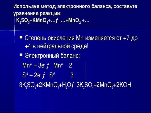 Используя метод электронного баланса, составьте уравнение реакции: K2SO3+KMnO...