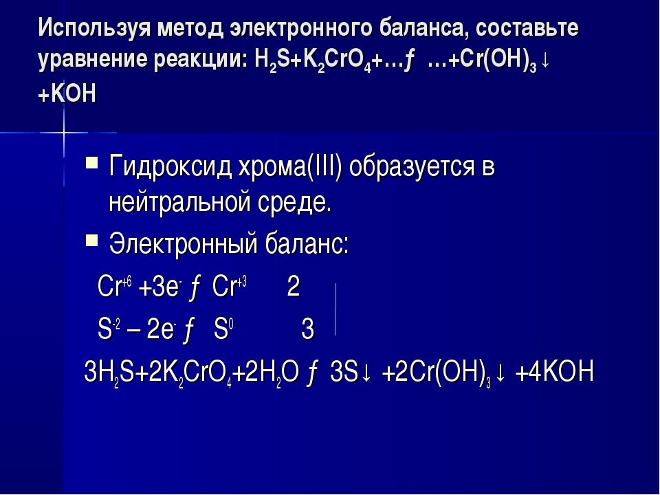 Используя метод электронного баланса, составьте уравнение pеакции: H2S+K2CrO4...