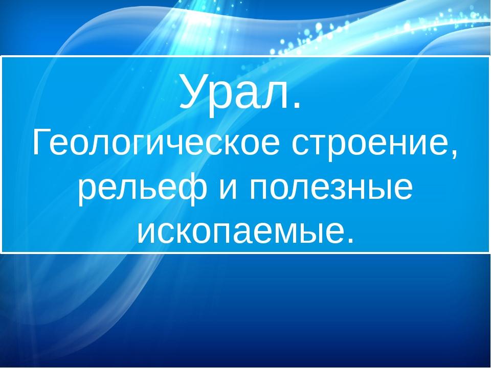 Урал. Геологическое строение, рельеф и полезные ископаемые.